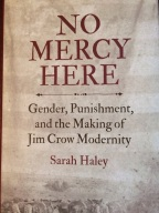 Haley, No Mercy Here: Gender, Punishment, and the Making of Jim Crow Modernity (April 2016)